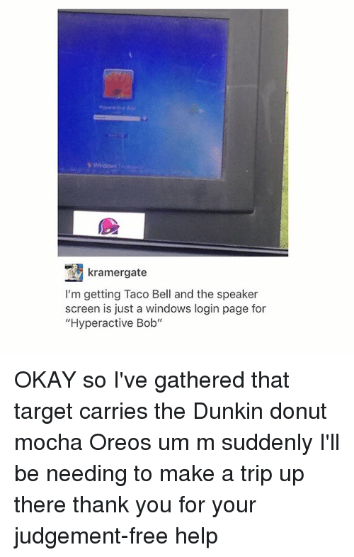 """Judgementality: kramergate  I'm getting Taco Bell and the speaker  screen is just a windows login page for  """"Hyperactive Bob"""" OKAY so I've gathered that target carries the Dunkin donut mocha Oreos um m suddenly I'll be needing to make a trip up there thank you for your judgement-free help"""