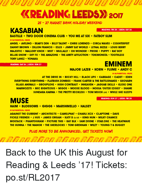 """manor: KREADINGLEEDSX 2017  25 27 AuGusT BANK HOLIDAY WEEKEND  KASABIAN  READING: FRI 25 l LEEDS: SAT 26  BASTILLE TWO DOOR CINEMA CLUB YOU ME AT SIX FATBOY SLIM  IN ALPHABETICAL ORDER  ANGEL AVELINO BEAR'S DEN BILLY TALENT CHRIS LORENZO CIRCA WAVES COUNTERFEIT  DANNY BROWN DILLON FRANCIS IDLES JIMMY EAT WORLD LETHAL BIZZLE LOUIS BERRY  MAJESTIC MALLORY KNOX MIST MULLALLY OH WONDER PROSE PUPPY RAT BOY  REJJIE SNOW SHY FX THE AMAZONS THE AMITYAFFLICTION TOKiMONSTA TOOTHLESS  TORY LANEZ YONAKA  EMINEM  READING: SAT 26 I LEEDS: SUN 27  MAJOR LAZER KORN FLUME ANDY C  IN ALPHABETICAL ORDER  AT THE DRIVE IN BECKY HILL BLACK LIPS CABBAGE CADET EDEN  EVERYTHING EVERYTHING FLATBUSH ZOMBIES FRANK CARTER & THE RATTLESNAKES GEOVARN  GLASS ANIMALS GROUPLOVE HIGH CONTRAST INHEAVEN JAGUAR SKILLS KLOSE ONE  MARMOZETS MIC RIGHTEOUS MIGOS MOOSE BLOOD NOISIA """"OUTER EDGES' SHAME  SUNDARA KARMA THE PRETTY RECKLESS TOM MISCH LME WHILE SHE SLEEPS  MUSE  READING: SUN 27 I LEEDS: FRI 25  HAIM BLOSSOMS GIGGS MARSHMELLO HALSEY  IN ALPHABETICAL ORDER  AGAINST THE CURRENT ARCHITECTS CAMELPHAT CHARLIXCX CLAPTONE DAVE  FICKLE FRIENDS J HUS JAMES ORGAN KAY B DJSET KING NUN MILKY CHANCE  THE HUNNA THE MANOR THE SHERLOCKS. TOM GRENNAN WILEY YOUNG T & BUGSEY  PLUS MORE TO BE ANNOUNCED, GETTICKETS NOW! Back to the UK this August for Reading & Leeds '17!  Tickets: po.st/RL2017"""