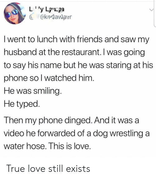Typed: @kriawlaur  I went to lunch with friends and saw my  husband at the restaurant. I was going  to say his name but he was staring at his  phone so l watched him  He was smiling  He typed  Then my phone dinged. And it was a  video he forwarded of a dog wrestling a  Water hose. This is love True love still exists