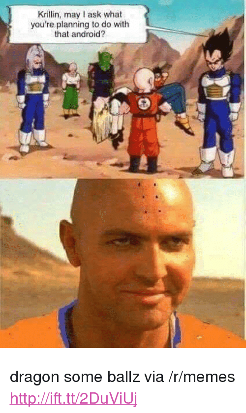 """Krillin: Krillin, may I ask what  you're planning to do with  that android? <p>dragon some ballz via /r/memes <a href=""""http://ift.tt/2DuViUj"""">http://ift.tt/2DuViUj</a></p>"""