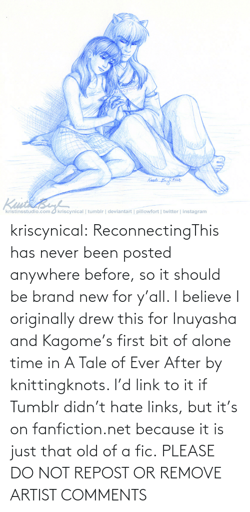 drew: kriscynical:  ReconnectingThis has never been posted anywhere before, so it should be brand new for y'all. I believe I originally drew this for Inuyasha and Kagome's first bit of alone time in A Tale of Ever After by knittingknots. I'd link to it if Tumblr didn't hate links, but it's on fanfiction.net because it is just that old of a fic. PLEASE DO NOT REPOST OR REMOVE ARTIST COMMENTS