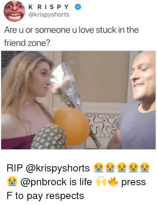 The Friend Zone: KRISPY  @krispyshorts  Are u or someone u love stuck in the  friend zone? RIP @krispyshorts 😭😭😭😭😭😭 @pnbrock is life 🙌🔥 press F to pay respects