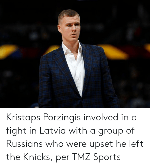 tmz sports: Kristaps Porzingis involved in a fight in Latvia with a group of Russians who were upset he left the Knicks, per TMZ Sports