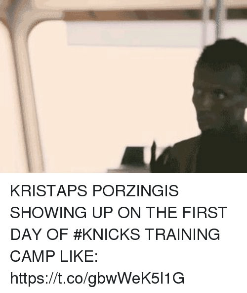 New York Knicks: KRISTAPS PORZINGIS SHOWING UP ON THE FIRST DAY OF #KNICKS TRAINING CAMP LIKE: https://t.co/gbwWeK5l1G