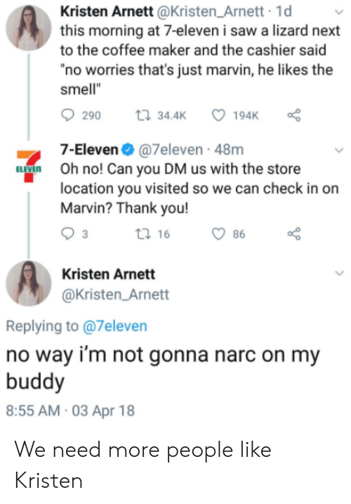 """7-Eleven, Saw, and Smell: Kristen Arnett @Kristen_Arnett 1d  this morning at 7-eleven i saw a lizard next  to the coffee maker and the cashier said  no worries that's just marvin, he likes the  smell""""  290  34.4K  7-Eleven@7eleven - 48m  Oh no! Can you DM us with the store  location you visited so we can check in on  Marvin? Thank you!  ti 16  86  Kristen Arnett  @Kristen_Arnett  Replying to @7eleven  no way i'm not gonna narc on my  buddy  8:55 AM 03 Apr 18 We need more people like Kristen"""