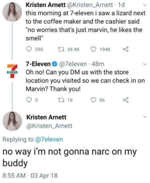 """7-Eleven, Saw, and Smell: Kristen Arnett@Kristen Arnett 1d  this morning at 7-eleven i saw a lizard next  to the coffee maker and the cashier said  """"no worries that's just marvin, he likes the  smell""""  7-Eleven@7eleven 48m  Oh no! Can you DM us with the store  location you visited so we can check in or  Marvin? Thank you!  Kristen Arnett  @Kristen Arnett  Replying to @7eleven  no way i'm not gonna narc on my  buddy  8:55 AM 03 Apr 18"""