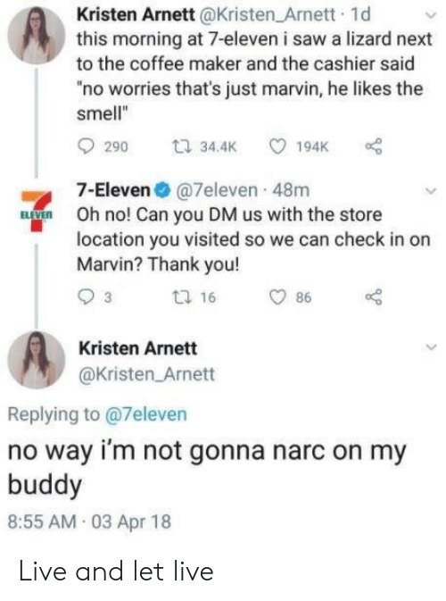 "In On: Kristen Arnett @Kristen_Arnett 1d  this morning at 7-eleven i saw a lizard next  to the coffee maker and the cashier said  no worries that's just marvin, he likes the  smell""  t 34.4K  194K  290  7-Eleven@7eleven 48m  BVE  Oh no! Can you DM us with the store  location you visited so we can check in on  Marvin? Thank you!  t 16  3  86  Kristen Arnett  @Kristen Arnett  Replying to @7eleven  no way i'm not gonna narc on my  buddy  8:55 AM 03 Apr 18 Live and let live"