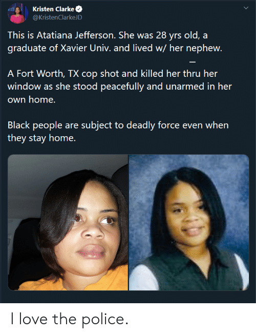 xavier: Kristen Clarke  @KristenClarkeJD  This is Atatiana Jefferson. She was 28 yrs old, a  graduate of Xavier Univ. and lived w/ her nephew.  A Fort Worth, TX cop shot and killed her thru her  window as she stood peacefully and unarmed in her  own home.  Black people are subject to deadly force even when  they stay home. I love the police.
