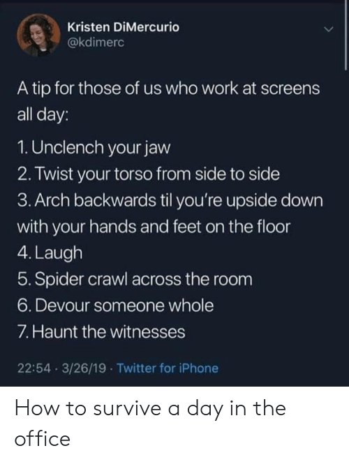 Iphone, Spider, and The Office: Kristen DiMercurio  @kdimerc  A tip for those of us who work at screens  all day:  1. Unclench your javw  2. Twist your torso from side to side  3. Arch backwards til you're upside down  with your hands and feet on the floor  4. Laugh  5. Spider crawl across the room  6. Devour someone whole  7. Haunt the witnesses  22:54 3/26/19 Twitter for iPhone How to survive a day in the office