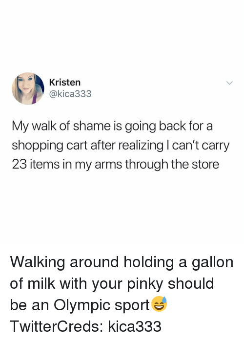 Funny, Shopping, and Pinky: Kristen  @kica333  My walk of shame is going back for a  shopping cart after realizing l can't carry  23 items in my arms through the store Walking around holding a gallon of milk with your pinky should be an Olympic sport😅 TwitterCreds: kica333