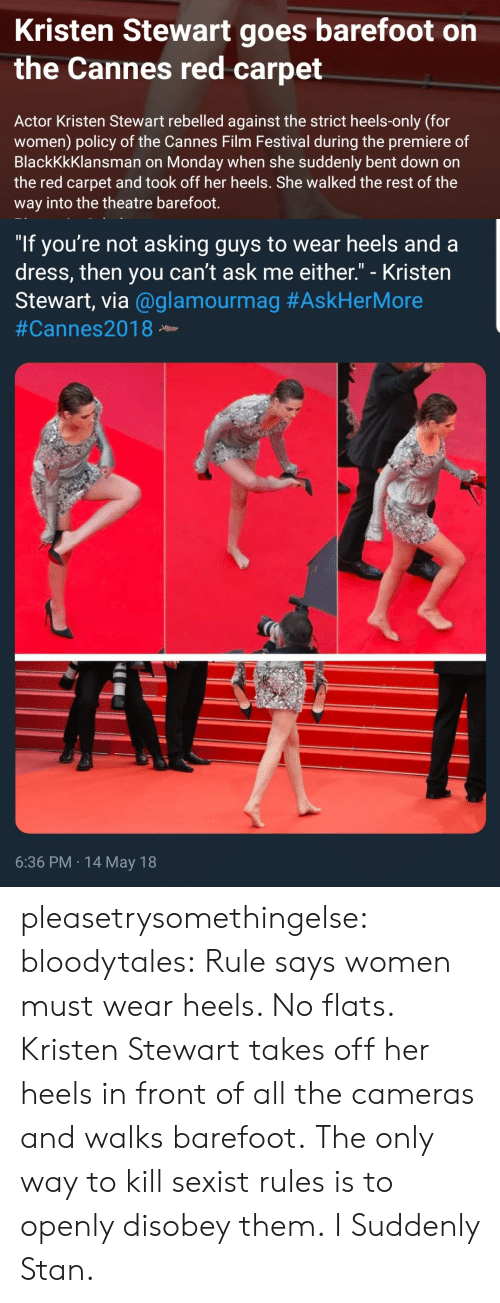 "flats: Kristen Stewart goes barefoot on  the Cannes red carpet  Actor Kristen Stewart rebelled against the strict heels-only (for  women) policy of the Cannes Film Festival during the premiere of  BlackKkKlansman on Monday when she suddenly bent down on  the red carpet and took off her heels. She walked the rest of the  way into the theatre barefoot.   ""If you're not asking guys to wear heels and a  dress, then you can't ask me either."" - Kristen  Stewart, via @glamourmag #AskHerMore  #Cannes2018 Neew  6:36 PM 14 May 18 pleasetrysomethingelse:  bloodytales:  Rule says women must wear heels. No flats.  Kristen Stewart takes off her heels in front of all the cameras and walks barefoot.  The only way to kill sexist rules is to openly disobey them.   I Suddenly Stan."
