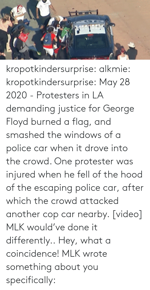 Watch: kropotkindersurprise:  alkmie: kropotkindersurprise: May 28 2020 - Protesters in LA demanding justice for George Floyd burned a flag, and smashed the windows of a police car when it drove into the crowd. One protester was injured when he fell of the hood of the escaping police car, after which the crowd attacked another cop car nearby. [video]   MLK would've done it differently..  Hey, what a coincidence! MLK wrote something about you specifically: