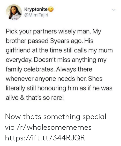 Now Thats: Kryptonite  @MimiTajiri  Pick your partners wisely man. My  brother passed 3years ago. His  girlfriend at the time still calls my mum  everyday. Doesn't miss anything my  family celebrates. Always there  whenever anyone needs her. Shes  literally still honouring him as if he was  alive & that's so rare! Now thats something special via /r/wholesomememes https://ift.tt/344RJQR