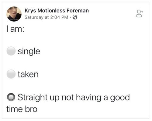 Taken, Good, and Time: Krys Motionless Foreman  Saturday at 2:04 PM  O+  I am:  single  taken  O Straight up not having a good  time bro