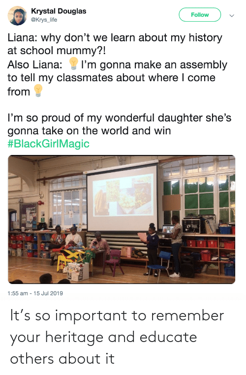 Life, School, and History: Krystal Douglas  @Krys_life  Follow  Liana: why don't we learn about my history  at school mummy?!  Also Liana:  I'm gonna make an assembly  to tell my classmates about where I come  from  I'm so proud of my wonderful daughter she's  gonna take on the world and win  #BlackGirlMagic  1:55 am - 15 Jul 2019 It's so important to remember your heritage and educate others about it