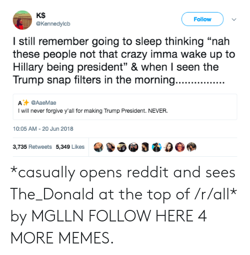 "Crazy, Dank, and Memes: KS  @Kennedylcb  Follow  I still remember going to sleep thinking ""nah  these people not that crazy imma wake up to  Hillary being president"" & when I seen the  Trump snap filters in the morning.......  A @AaeMae  I will never forgive y'all for making Trump President. NEVER  10:05 AM-20 Jun 2018  3,735 Retweets 5,349 Likes3 & 0O *casually opens reddit and sees The_Donald at the top of /r/all* by MGLLN FOLLOW HERE 4 MORE MEMES."