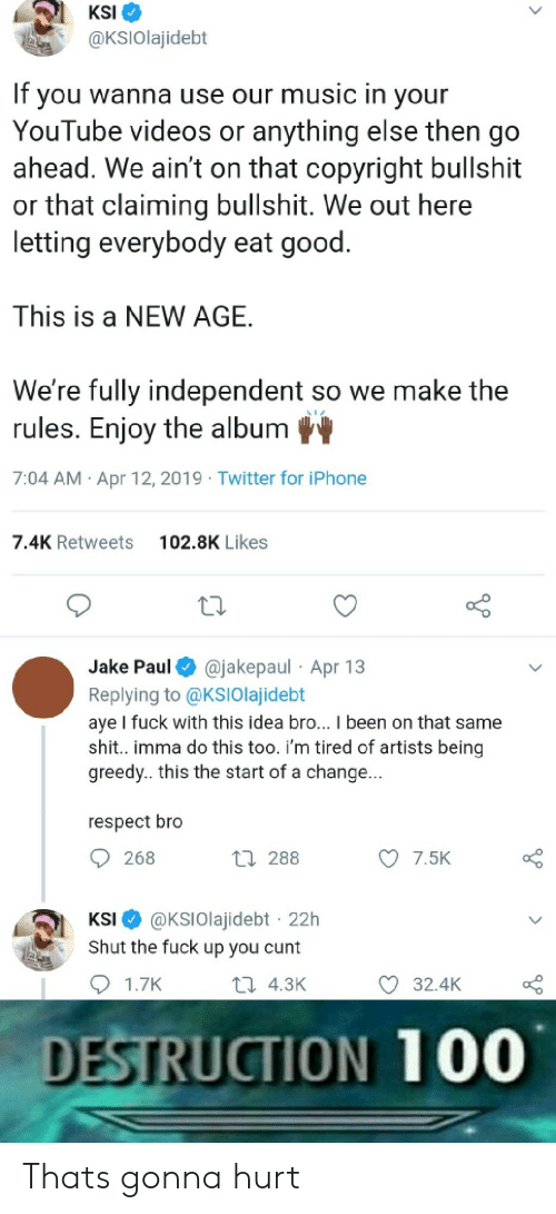 Iphone, Music, and Respect: KSI  @KSIOlajidebt  If you wanna use our music in vour  YouTube videos or anything else then go  ahead. We ain't on that copyright bullshit  or that claiming bullshit. We out here  letting everybody eat good  This is a NEW AGE  We're fully independent so we make the  rules. Enjoy the album  7:04 AM Apr 12, 2019 Twitter for iPhone  7.4K Retweets  102.8K Likes  Jake Paul @jakepaul Apr 13  Replying to @KSIOlajidebt  aye I fuck with this idea bro... I been on that same  shit.. imma do this too. i'm tired of artists being  greedy.. this the start of a change..  respect bro  268  h 288  7.5K  KSI @KSIOlajidebt 22h  Shut the fuck up you cunt  1.7K  th 4.3K  32.4K  DESTRUCTION 100 Thats gonna hurt