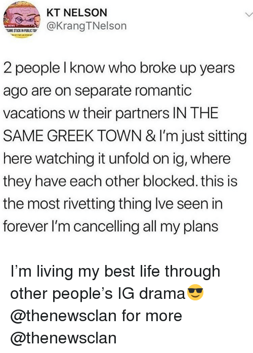 Life, Memes, and Best: KT NELSON  KrangTNelson  2 people l know who broke up years  ago are on separate romantic  vacations w their partners IN THE  SAME GREEK TOWN & I'm just sitting  here watching it unfold on ig, where  they have each other blocked. this is  the most rivetting thing lve seen in  forever I'm cancelling all my plans I'm living my best life through other people's IG drama😎 @thenewsclan for more @thenewsclan