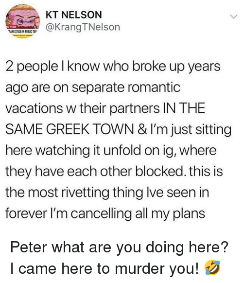 Ironic, Forever, and Greek: KT NELSON  TKrangTNelson  CAME STUCK IN PUBLIC TOP  2 people l know who broke up years  ago are on separate romantic  vacations w their partners IN THE  SAME GREEK TOWN & I'm just sitting  here watching it unfold on ig, where  they have each other blocked. this is  the most rivetting thing lve seen in  forever l'm cancelling all my plans Peter what are you doing here? I came here to murder you! 🤣