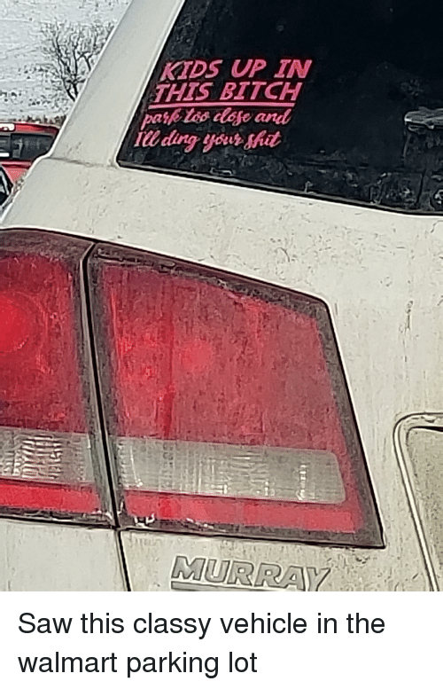 Trashy: KTDS UP IN  THIS BITCH  IU ding your shit  MURRA Saw this classy vehicle in the walmart parking lot