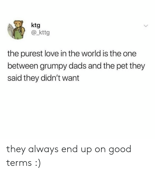 Love, Good, and World: ktg  @kttg  the purest love in the world is the one  between grumpy dads and the pet they  said they didn't want they always end up on good terms :)