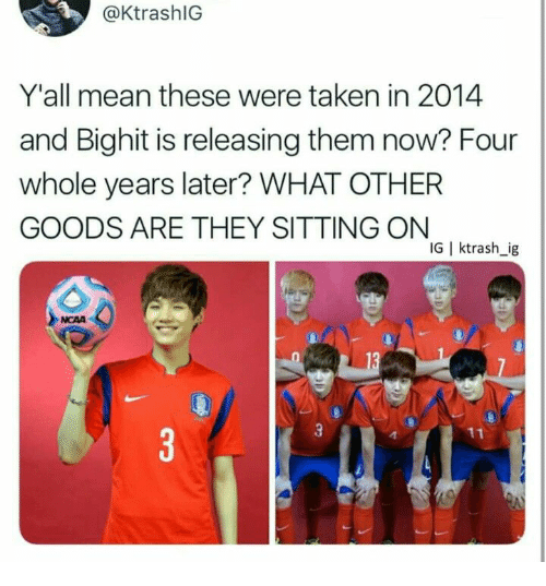 Ncaa: @KtrashlG  Y'all mean these were taken in 2014  and Bighit is releasing them now? Four  whole years later? WHAT OTHER  GOODS ARE THEY SITTING ON  IG | ktrash_ig  NCAA