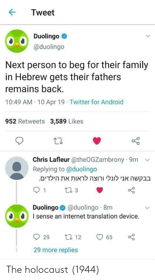 Android, Family, and Internet: KTweet  Duolingo  @duolingo  Next person to beg for their family  in Hebrew gets their fathers  remains back  10:49 AM 10 Apr 19 Twitter for Android  952 Retweets 3,589 Likes  Chris Lafleur @theOGZambrony 9m v  Replying to @duolingo  .הילדיםאת לראות ורוצה לונלי אני בבקשה  Duolingo @duolingo 8m  sense an internet translation device.  29 more replies The holocaust (1944)