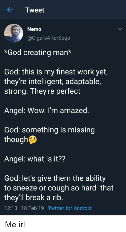 Android, God, and Twitter: KTweet  Nemo  @CigarsAfterSeqs  *God creating man*  God: this is my finest work yet,  they're intelligent, adaptable,  strong. They're perfect  Angel: Wow. I'm amazed  God: something is missing  though  Angel: what is it??  God: let's give them the ability  to sneeze or cough so hard that  they'll break a rib  12:13 18 Feb 19 Twitter for Android Me irl