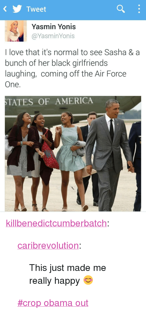 """off the air: KTweet  Yasmin Yonis  @YasminYonis  I love that it's normal to see Sasha & a  bunch of her black girlfriends  laughing, coming off the Air Force  One.  TATES OF AMERICA <p><a class=""""tumblr_blog"""" href=""""http://killbenedictcumberbatch.tumblr.com/post/130568848028"""" target=""""_blank"""">killbenedictcumberbatch</a>:</p> <blockquote> <p><a class=""""tumblr_blog"""" href=""""http://caribrevolution.tumblr.com/post/124599648281"""" target=""""_blank"""">caribrevolution</a>:</p> <blockquote> <p>This just made me really happy 😊</p> </blockquote> <p>  <a href=""""https://tumblr.com/tagged/crop-obama-out"""" target=""""_blank"""">#crop obama out</a>  <br/></p> </blockquote>"""