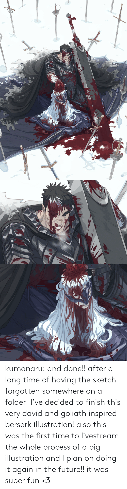 Process: KUMA  NAKU kumanaru:  and done!! after a long time of having the sketch forgotten somewhere on a folder  I've decided to finish this very david and goliath inspired berserk illustration!  also this was the first time to livestream the whole process of a big illustration and I plan on doing it again in the future!! it was super fun <3