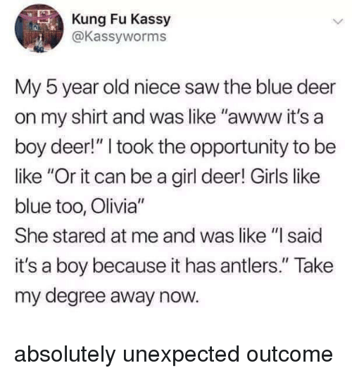 "Be Like, Deer, and Girls: Kung Fu Kassy  @Kassyworms  0  My 5 year old niece saw the blue deer  on my shirt and was like ""awww it's a  boy deer!"" I took the opportunity to be  like ""Or it can be a girl deer! Girls like  blue too, Olivia""  She stared at me and was like ""I said  it's a boy because it has antlers."" Take  my degree away now. absolutely unexpected outcome"
