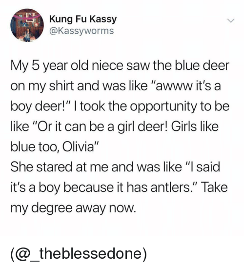 """kung fu: Kung Fu Kassy  @Kassyworms  My 5 year old niece saw the blue deer  on my shirt and was like """"awww it's a  boy deer!"""" I took the opportunity to be  like """"Or it can be a girl deer! Girls like  blue too, Olivia""""  She stared at me and was like """"lsaid  it's a boy because it has antlers."""" Take  my degree away now (@_theblessedone)"""