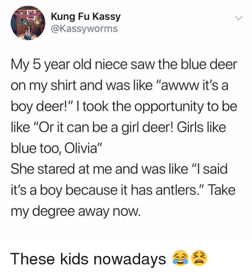 """kung fu: Kung Fu Kassy  @Kassyworms  My 5 year old niece saw the blue deer  on my shirt and was like """"awww it's a  boy deer!"""" I took the opportunity to be  like """"Or it can be a girl deer! Girls like  blue too, Olivia""""  She stared at me and was like """"l said  it's a boy because it has antlers."""" Take  my degree away now These kids nowadays 😂😫"""
