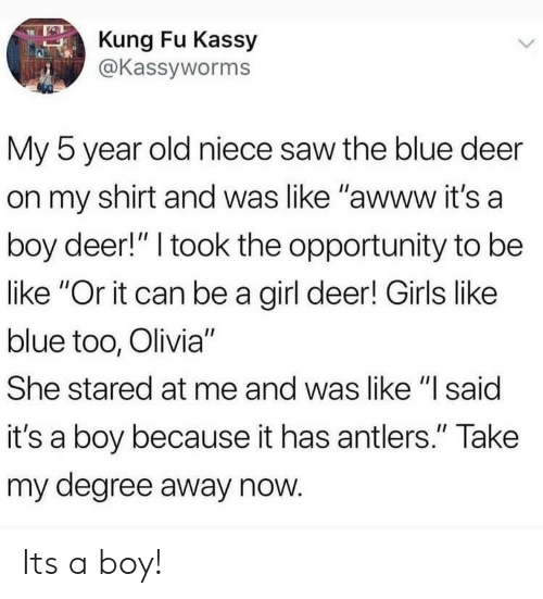 "olivia: Kung Fu Kassy  @Kassyworms  My 5 year old niece saw the blue deer  on my shirt and was like ""awww it's a  boy deer!"" I took the opportunity to be  like ""Or it can be a girl deer! Girls like  blue too, Olivia""  She stared at me and was like ""I said  it's a boy because it has antlers."" Take  my degree away now Its a boy!"