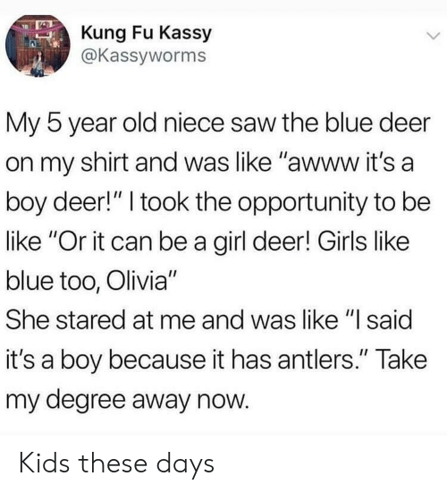 "olivia: Kung Fu Kassy  @Kassyworms  My 5 year old niece saw the blue deer  on my shirt and was like ""awww it's a  boy deer!"" I took the opportunity to be  like ""Or it can be a girl deer! Girls like  blue too, Olivia""  She stared at me and was like ""l said  it's a boy because it has antlers."" Take  my degree away now Kids these days"