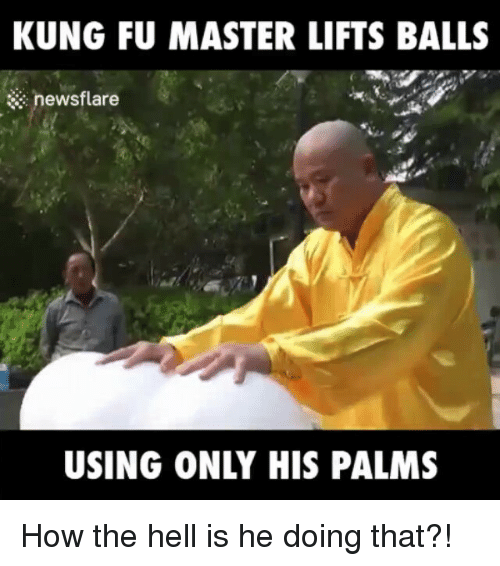 kung fu master: KUNG FU MASTER LIFTS BALLS  newsflare  USING ONLY HIS PALMS How the hell is he doing that?!