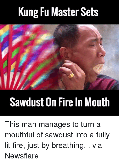 kung fu master: Kung Fu Master Sets  Sawdust On Fireln Mouth This man manages to turn a mouthful of sawdust into a fully lit fire, just by breathing...  via Newsflare