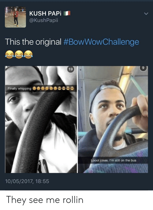 See Me Rollin: KUSH PAPİ  @KushPapii  This the original #BowWowChallenge  19  9  Finally whipping  Loool jokes. I'm still on the bus  10/05/2017, 18:55 They see me rollin