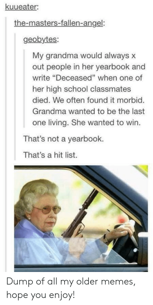 """Grandma, Memes, and School: kuueater  the-masters-fallen-angel:  geobytes:  My grandma would always x  out people in her yearbook and  write """"Deceased"""" when one of  her high school classmates  died. We often found it morbid.  Grandma wanted to be the last  one living. She wanted to win.  That's not a yearbook.  That's a hit list. Dump of all my older memes, hope you enjoy!"""