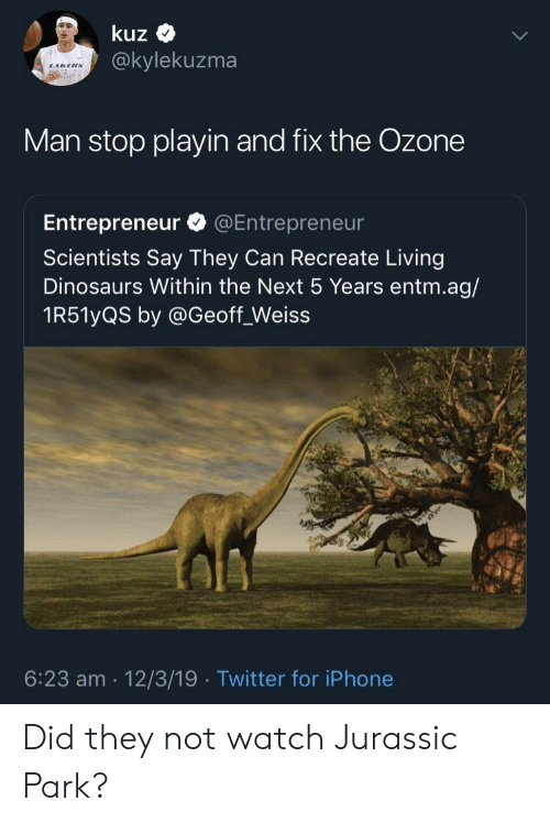 jurassic: kuz  @kylekuzma  Man stop playin and fix the Ozone  Entrepreneur @Entrepreneur  Scientists Say They Can Recreate Living  Dinosaurs Within the Next 5 Years entm.ag/  1R51yQS by @Geoff_Weiss  6:23 am 12/3/19 Twitter for iPhone Did they not watch Jurassic Park?