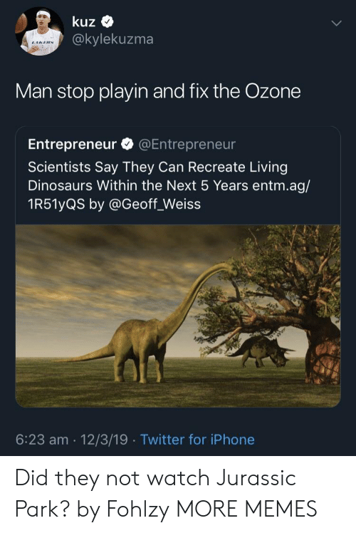 jurassic: kuz  @kylekuzma  Man stop playin and fix the Ozone  Entrepreneur @Entrepreneur  Scientists Say They Can Recreate Living  Dinosaurs Within the Next 5 Years entm.ag/  1R51yQS by @Geoff_Weiss  6:23 am 12/3/19 Twitter for iPhone Did they not watch Jurassic Park? by Fohlzy MORE MEMES