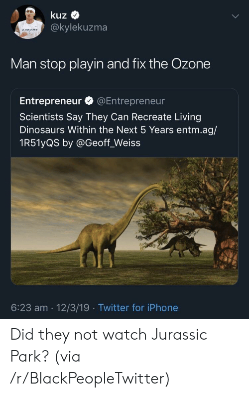 jurassic: kuz  @kylekuzma  Man stop playin and fix the Ozone  Entrepreneur @Entrepreneur  Scientists Say They Can Recreate Living  Dinosaurs Within the Next 5 Years entm.ag/  1R51yQS by @Geoff_Weiss  6:23 am 12/3/19 Twitter for iPhone Did they not watch Jurassic Park? (via /r/BlackPeopleTwitter)