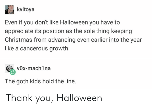 Christmas, Halloween, and Thank You: kvitoya  Even it you don't like Halloween you have to  appreciate its position as the sole thing keeping  Christmas from advancing even earlier into the year  like a cancerous growth  vOx-mach1na  The goth kids hold the line. Thank you, Halloween