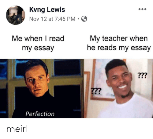 nov: Kvng Lewis  Nov 12 at 7:46 PM • O  Me when I read  My teacher when  he reads my essay  my essay  ???  ??  Perfection meirl