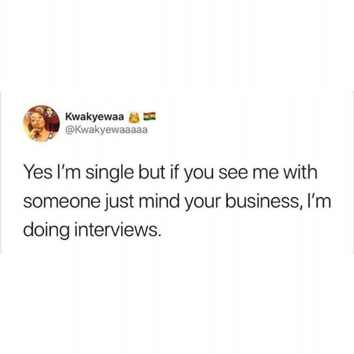 Relationships, Business, and Mind: Kwakyewaa  @Kwakyewaaaaa  Yes I'm single but if you see me with  someone just mind your business, I'm  doing interviews.