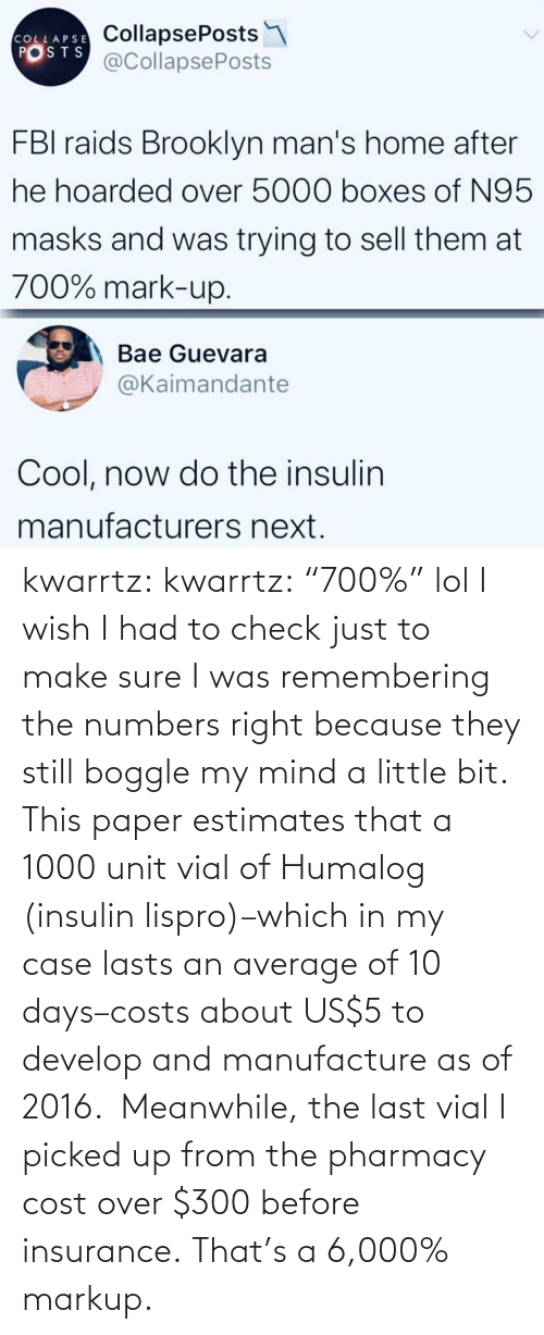 "meanwhile: kwarrtz:  kwarrtz: ""700%"" lol I wish I had to check just to make sure I was remembering the numbers right because they still boggle my mind a little bit. This paper  estimates that a 1000 unit vial of Humalog (insulin lispro)–which in  my case lasts an average of 10 days–costs about US$5 to develop and manufacture as  of 2016.  Meanwhile, the last vial I picked up from the pharmacy cost  over $300 before insurance. That's a 6,000% markup."