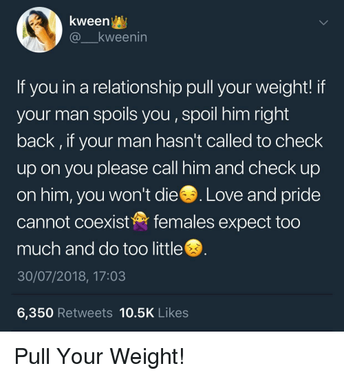 Kween: kween^y  @ kweenin  If you in a relationship pull your weight! if  your man spoils you, spoil him right  back, if your man hasn't called to check  up on you please call him and check up  on him, you won't die. Love and pride  cannot coexistfemales expect too  much and do too little  30/07/2018, 17:03  6,350 Retweets 10.5K Likes Pull Your Weight!