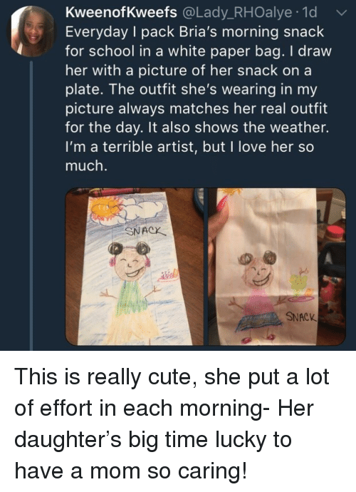 Cute, Love, and School: KweenofKweefs @Lady_RHOalye 1d  Everyday I pack Bria's morning snack  for school in a white paper bag. I draw  her with a picture of her snack on a  plate. The outfit she's wearing in my  picture always matches her real outfit  for the day. It also shows the weather.  I'm a terrible artist, but I love her so  much.  SNACX  SNACK This is really cute, she put a lot of effort in each morning- Her daughter's big time lucky to have a mom so caring!
