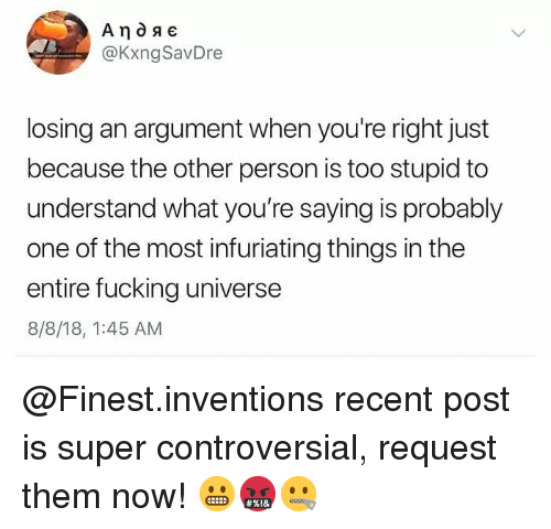 Memes, Controversial, and 🤖: @KxngSavDre  losing an argument when you're right just  because the other person is too stupid to  understand what you're saying is probably  one of the most infuriating things in the  entire fucking universe  8/8/18, 1:45 AM @Finest.inventions recent post is super controversial, request them now! 😬🤬🤐