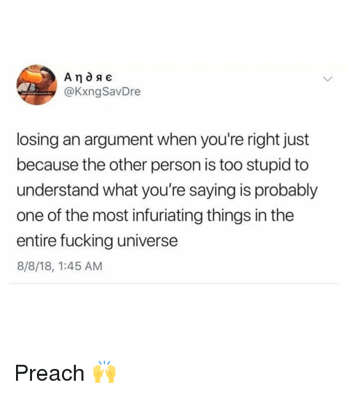 Fucking, Memes, and Preach: @KxngSavDre  losing an argument when you're right just  because the other person is too stupid to  understand what you're saying is probably  one of the most infuriating things in the  entire fucking universe  8/8/18, 1:45 AM Preach 🙌